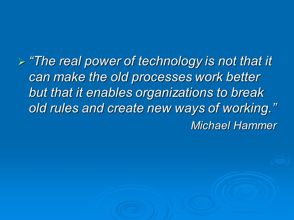 The real power of technology is not that it can make the old processes work better but that it enables organizations to break old rules and create new