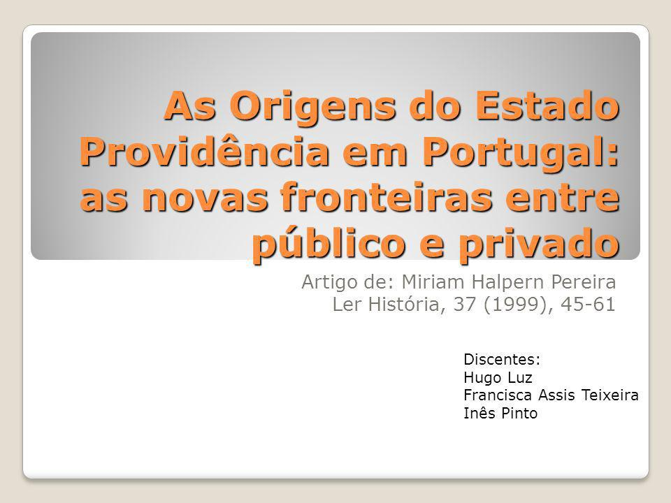 As Origens do Estado Providência em Portugal: as novas fronteiras entre público e privado Artigo de: Miriam Halpern Pereira Ler História, 37 (1999), 4