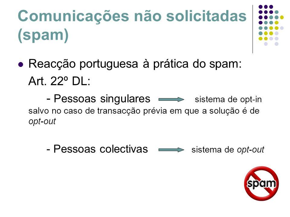 Comunicações não solicitadas (spam) Reacção portuguesa à prática do spam: Art. 22º DL: - Pessoas singulares sistema de opt-in salvo no caso de transac
