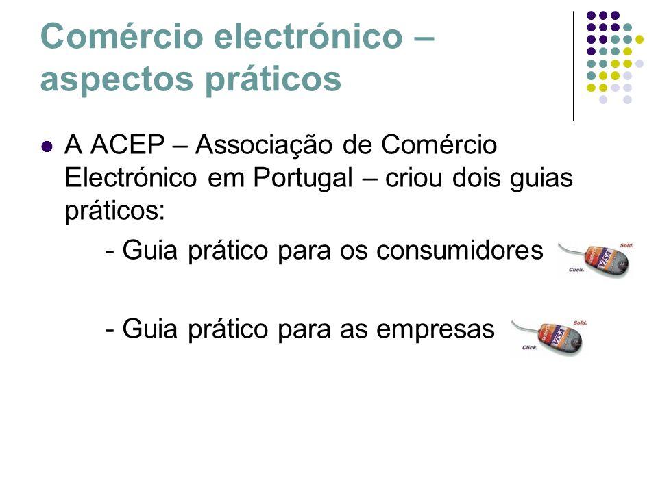 Comércio electrónico – aspectos práticos A ACEP – Associação de Comércio Electrónico em Portugal – criou dois guias práticos: - Guia prático para os c
