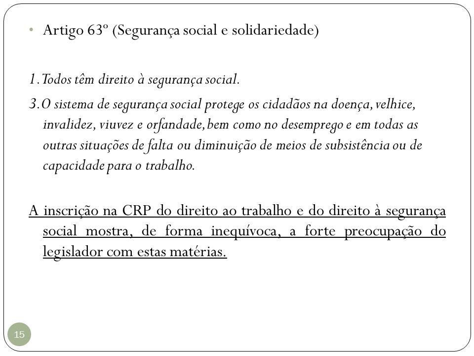 15 Artigo 63º (Segurança social e solidariedade) 1. Todos têm direito à segurança social. 3.O sistema de segurança social protege os cidadãos na doenç