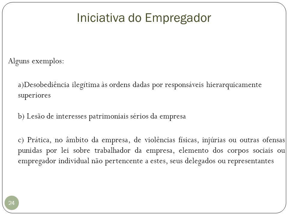 Iniciativa do Empregador 24 Alguns exemplos: a)Desobediência ilegítima às ordens dadas por responsáveis hierarquicamente superiores b) Lesão de intere