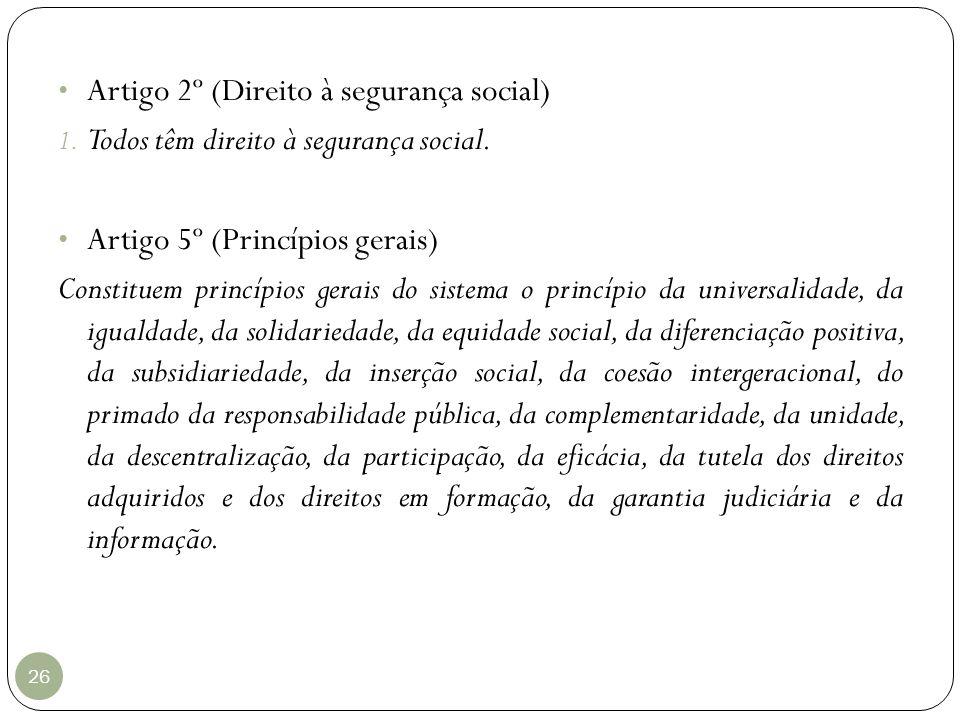 26 Artigo 2º (Direito à segurança social) 1. Todos têm direito à segurança social. Artigo 5º (Princípios gerais) Constituem princípios gerais do siste
