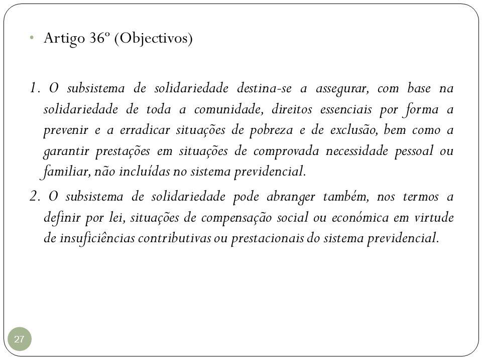 27 Artigo 36º (Objectivos) 1. O subsistema de solidariedade destina-se a assegurar, com base na solidariedade de toda a comunidade, direitos essenciai