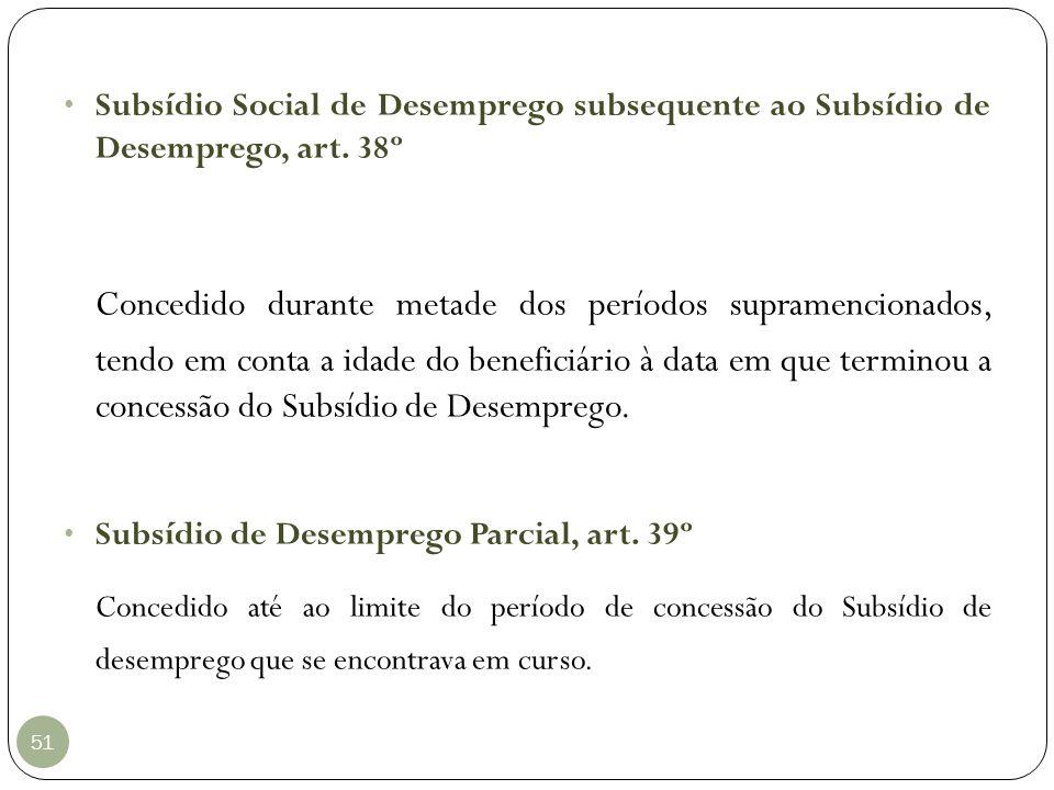 51 Subsídio Social de Desemprego subsequente ao Subsídio de Desemprego, art. 38º Concedido durante metade dos períodos supramencionados, tendo em cont