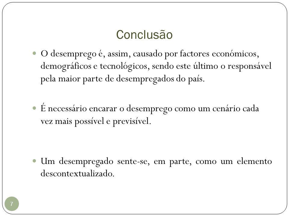 Conclusão 7 O desemprego é, assim, causado por factores económicos, demográficos e tecnológicos, sendo este último o responsável pela maior parte de d