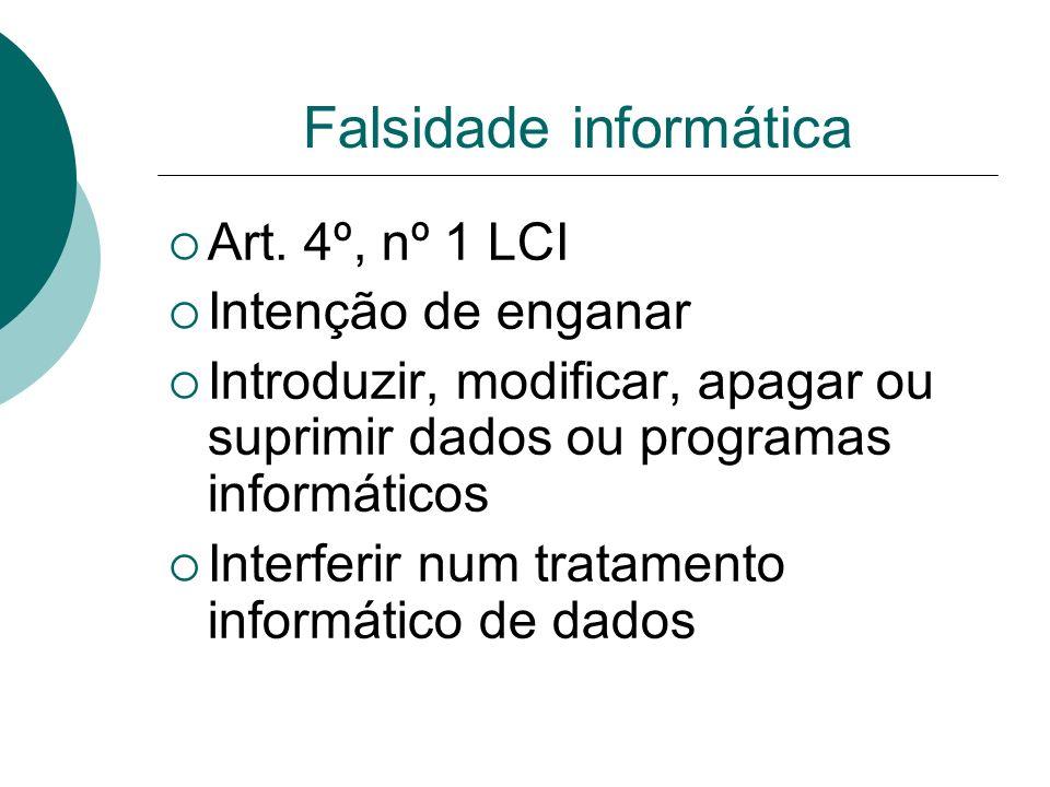 Falsidade informática Art. 4º, nº 1 LCI Intenção de enganar Introduzir, modificar, apagar ou suprimir dados ou programas informáticos Interferir num t