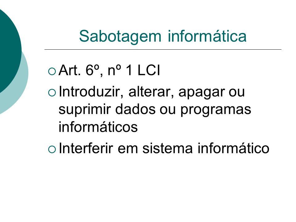 Sabotagem informática Art. 6º, nº 1 LCI Introduzir, alterar, apagar ou suprimir dados ou programas informáticos Interferir em sistema informático