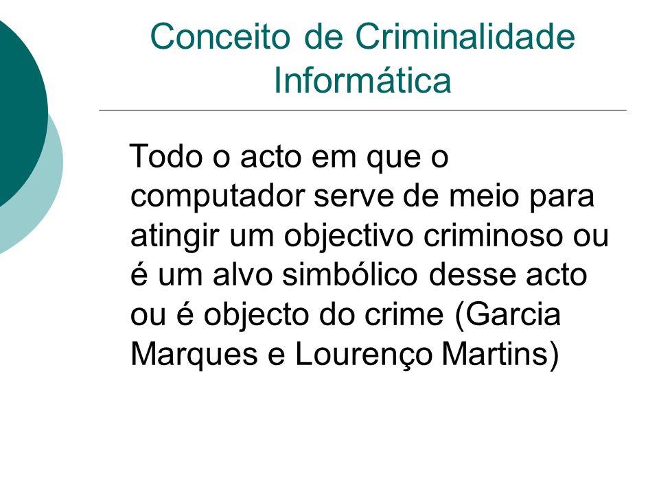 Conceito de Criminalidade Informática Todo o acto em que o computador serve de meio para atingir um objectivo criminoso ou é um alvo simbólico desse a