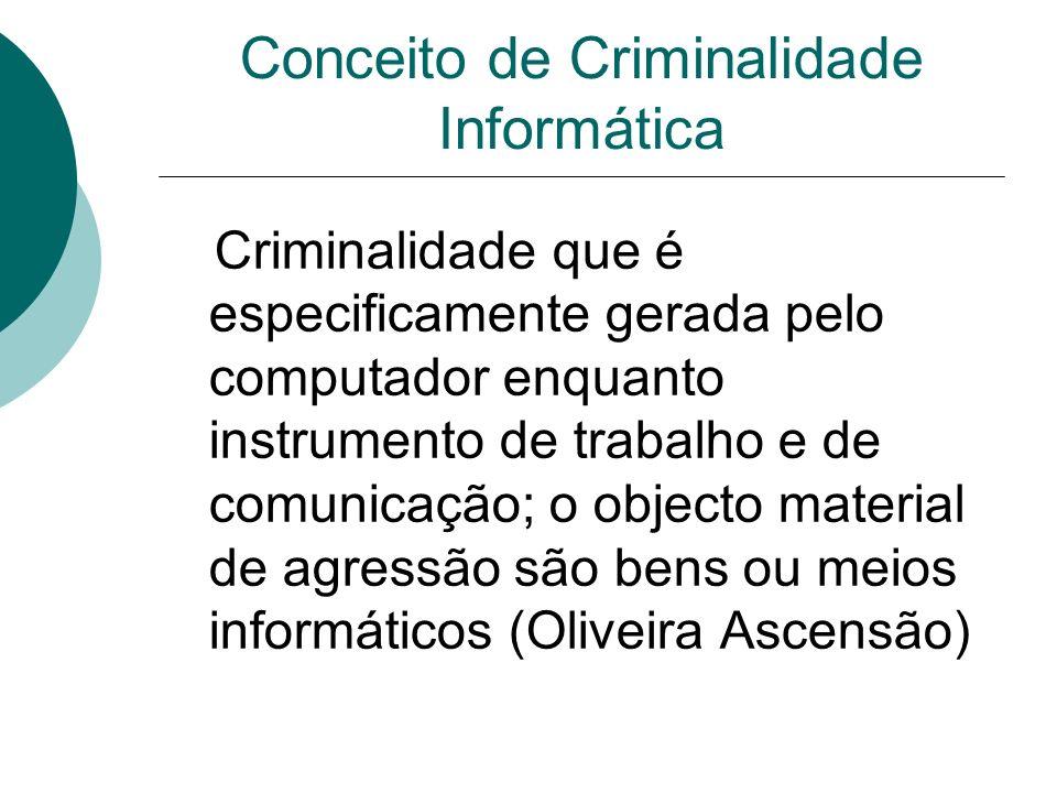 Conceito de Criminalidade Informática Criminalidade que é especificamente gerada pelo computador enquanto instrumento de trabalho e de comunicação; o