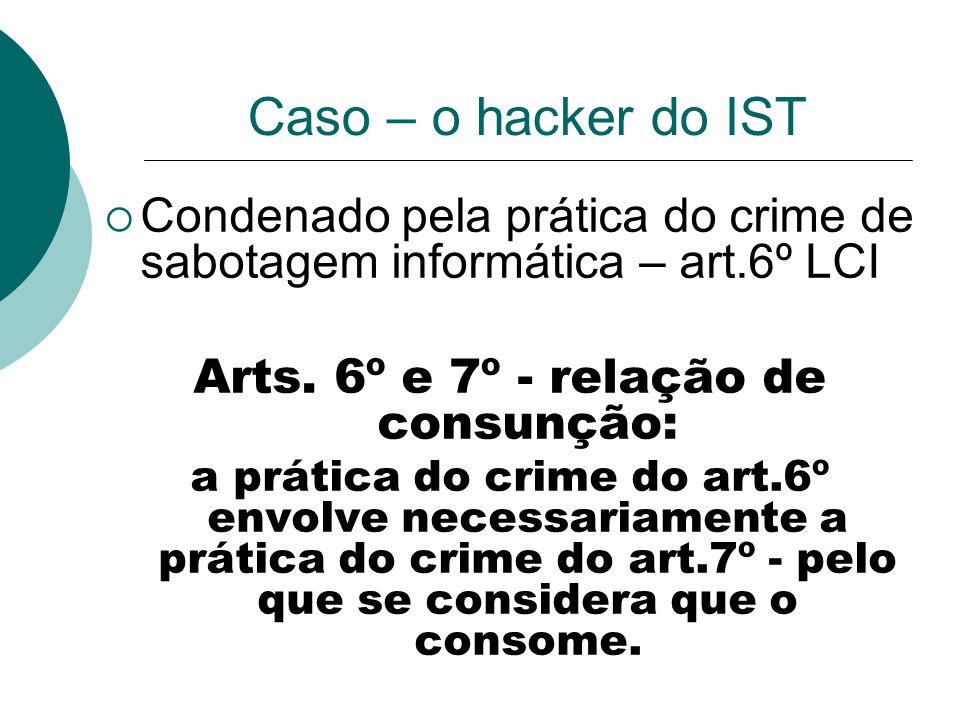 Caso – o hacker do IST Condenado pela prática do crime de sabotagem informática – art.6º LCI Arts. 6º e 7º - relação de consunção: a prática do crime