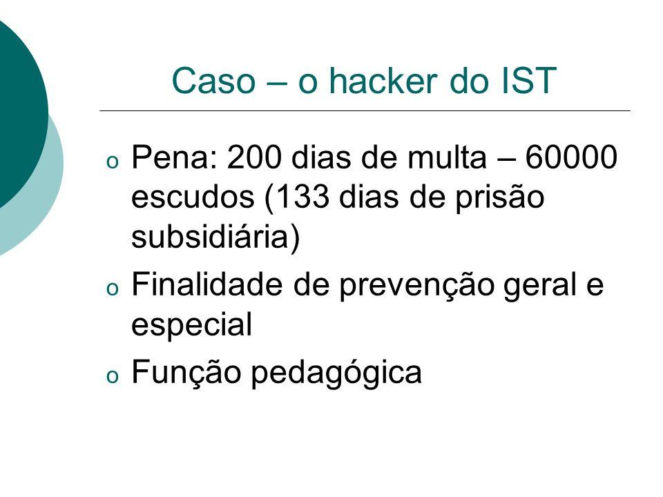 Caso – o hacker do IST o Pena: 200 dias de multa – 60000 escudos (133 dias de prisão subsidiária) o Finalidade de prevenção geral e especial o Função