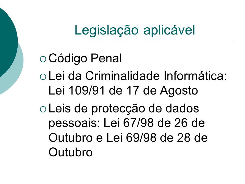 Legislação aplicável Código Penal Lei da Criminalidade Informática: Lei 109/91 de 17 de Agosto Leis de protecção de dados pessoais: Lei 67/98 de 26 de