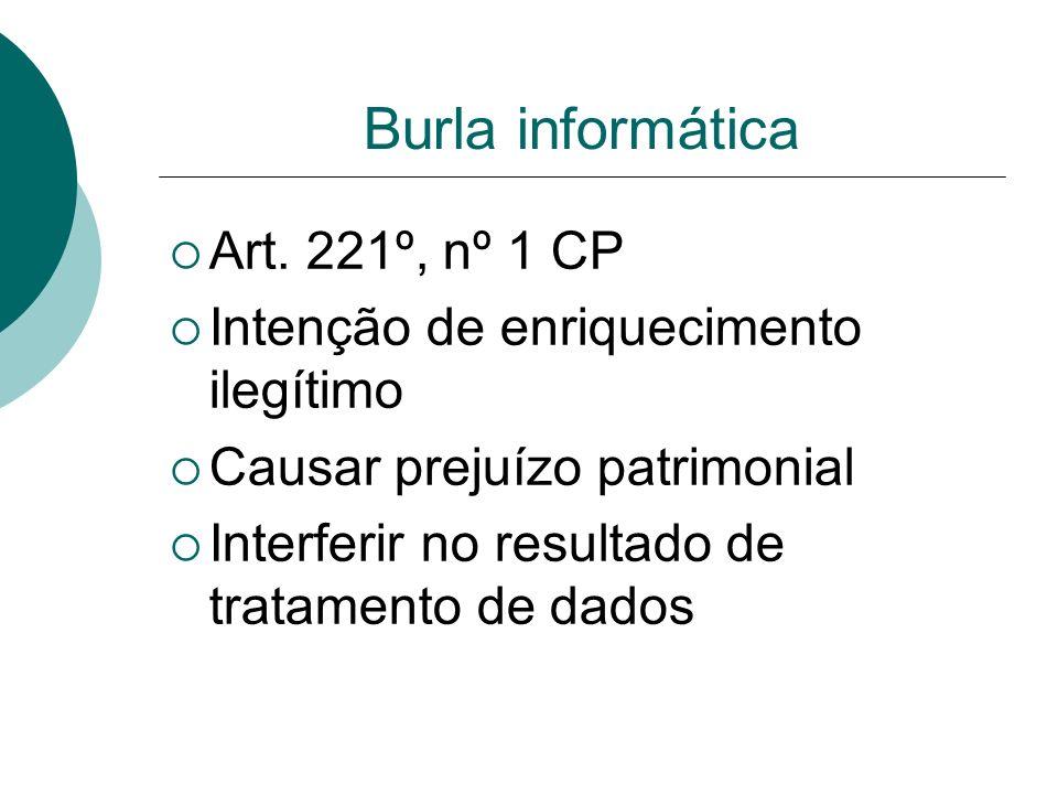 Burla informática Art. 221º, nº 1 CP Intenção de enriquecimento ilegítimo Causar prejuízo patrimonial Interferir no resultado de tratamento de dados