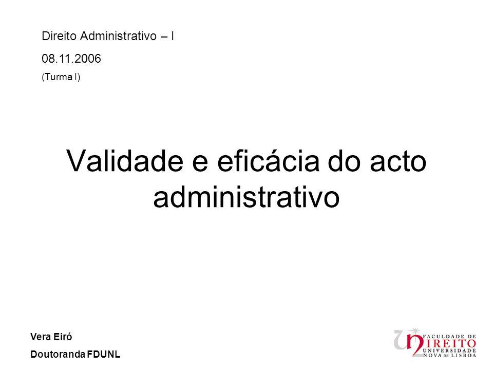 Validade e eficácia do acto administrativo Direito Administrativo – I 08.11.2006 (Turma I) Vera Eiró Doutoranda FDUNL