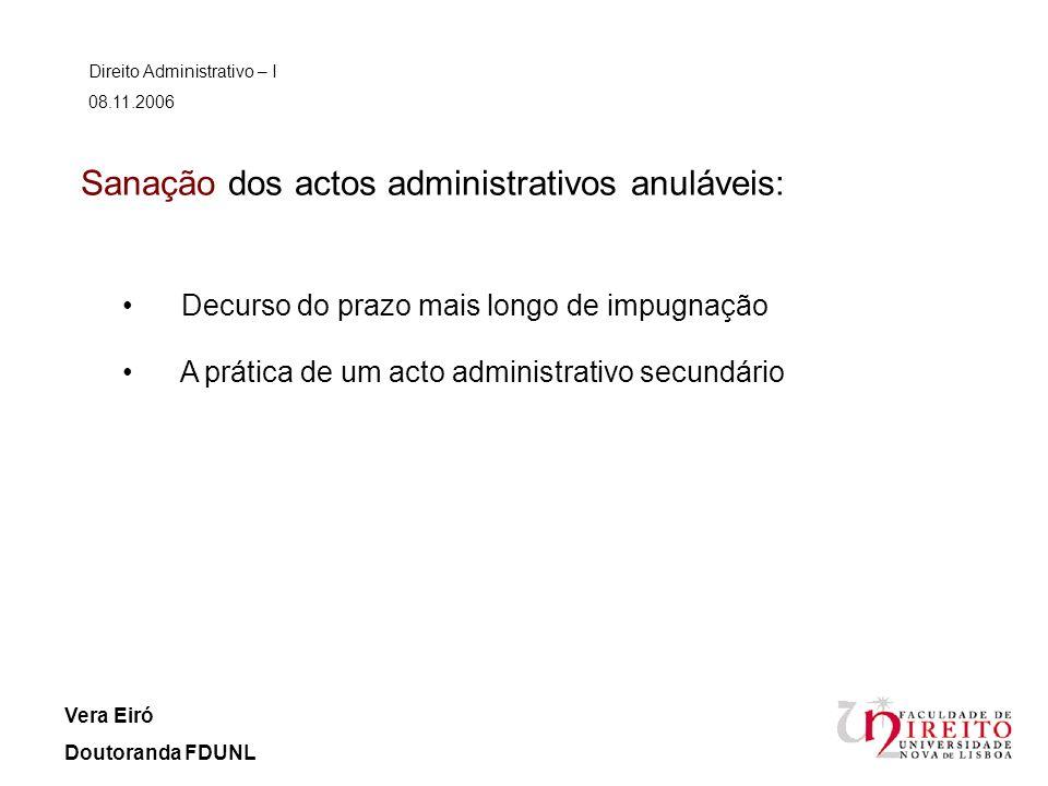 Sanação dos actos administrativos anuláveis: Direito Administrativo – I 08.11.2006 Vera Eiró Doutoranda FDUNL Decurso do prazo mais longo de impugnaçã