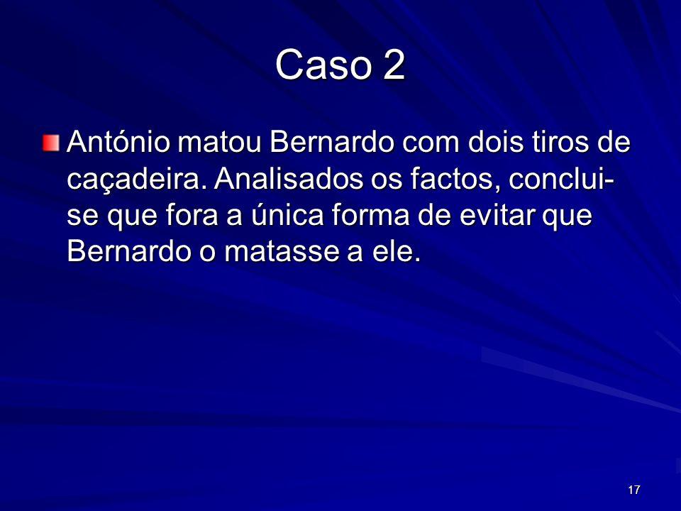 17 Caso 2 António matou Bernardo com dois tiros de caçadeira. Analisados os factos, conclui- se que fora a única forma de evitar que Bernardo o matass