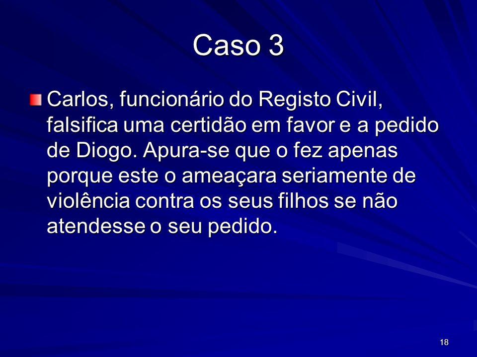 18 Caso 3 Carlos, funcionário do Registo Civil, falsifica uma certidão em favor e a pedido de Diogo. Apura-se que o fez apenas porque este o ameaçara