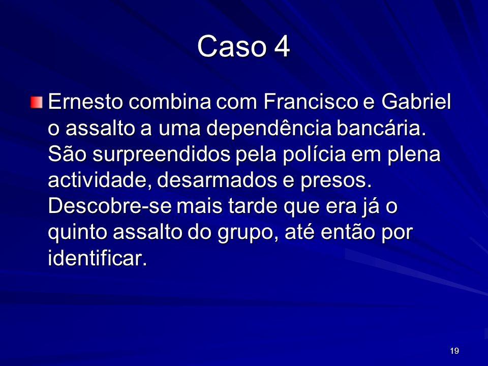 19 Caso 4 Ernesto combina com Francisco e Gabriel o assalto a uma dependência bancária. São surpreendidos pela polícia em plena actividade, desarmados