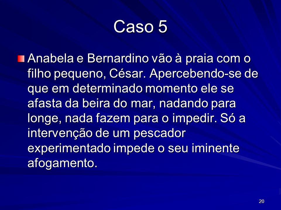 20 Caso 5 Anabela e Bernardino vão à praia com o filho pequeno, César. Apercebendo-se de que em determinado momento ele se afasta da beira do mar, nad