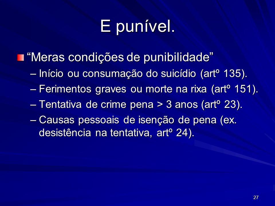 27 E punível. Meras condições de punibilidade –Início ou consumação do suicídio (artº 135). –Ferimentos graves ou morte na rixa (artº 151). –Tentativa