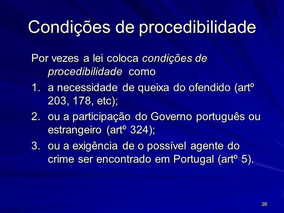 28 Condições de procedibilidade Por vezes a lei coloca condições de procedibilidade como 1.a necessidade de queixa do ofendido (artº 203, 178, etc); 2