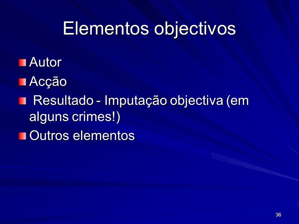 36 Elementos objectivos AutorAcção Resultado - Imputação objectiva (em alguns crimes!) Resultado - Imputação objectiva (em alguns crimes!) Outros elem