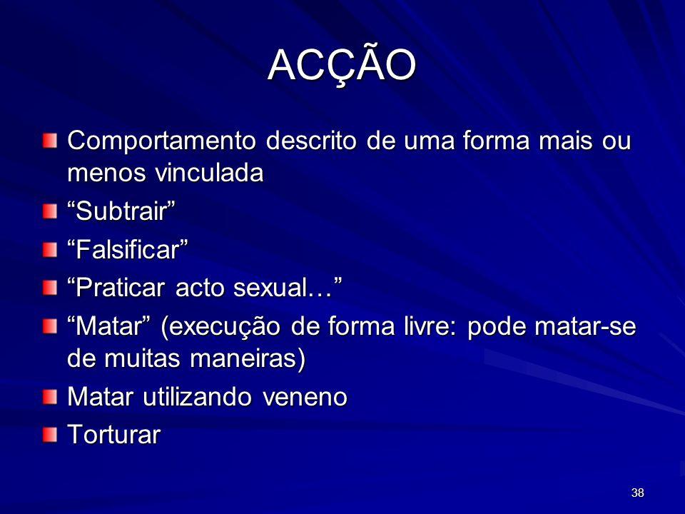 38 ACÇÃO Comportamento descrito de uma forma mais ou menos vinculada SubtrairFalsificar Praticar acto sexual… Matar (execução de forma livre: pode mat