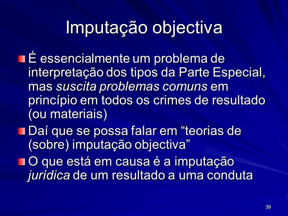 39 Imputação objectiva É essencialmente um problema de interpretação dos tipos da Parte Especial, mas suscita problemas comuns em princípio em todos o