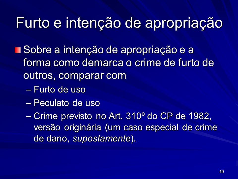 49 Furto e intenção de apropriação Sobre a intenção de apropriação e a forma como demarca o crime de furto de outros, comparar com –Furto de uso –Pecu