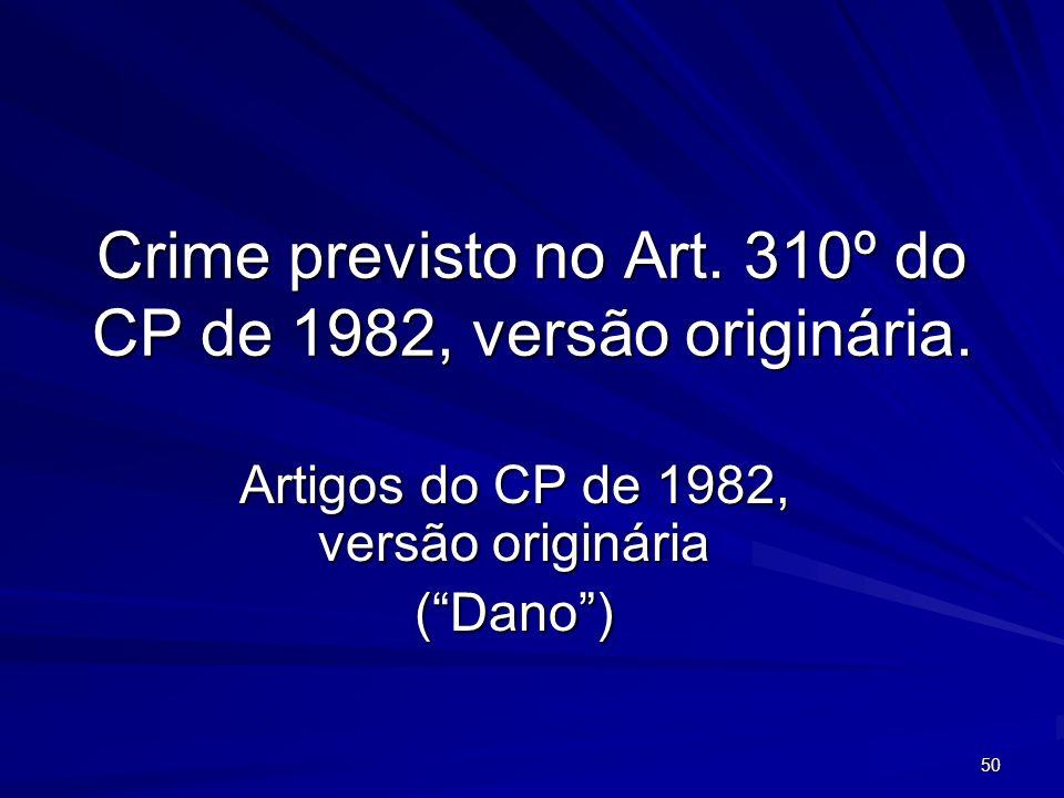 50 Crime previsto no Art. 310º do CP de 1982, versão originária. Artigos do CP de 1982, versão originária (Dano)