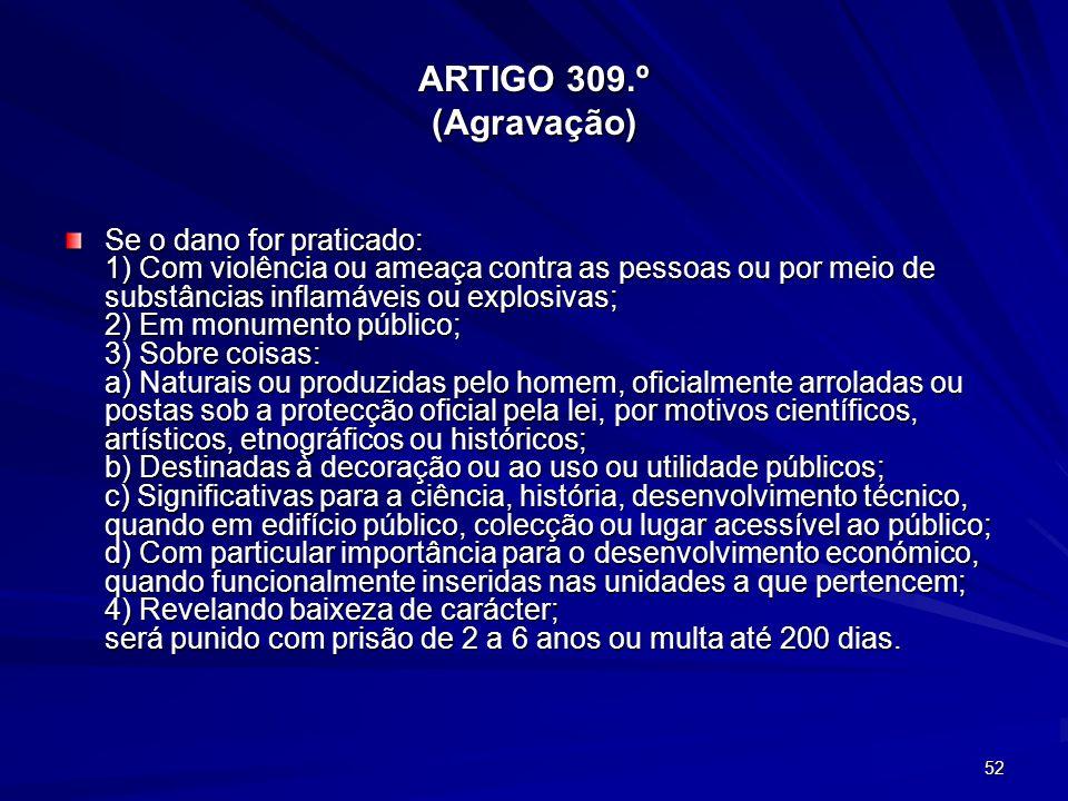 52 ARTIGO 309.º (Agravação) Se o dano for praticado: 1) Com violência ou ameaça contra as pessoas ou por meio de substâncias inflamáveis ou explosivas