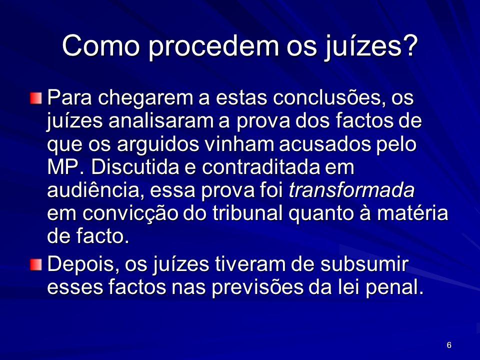 6 Como procedem os juízes? Para chegarem a estas conclusões, os juízes analisaram a prova dos factos de que os arguidos vinham acusados pelo MP. Discu