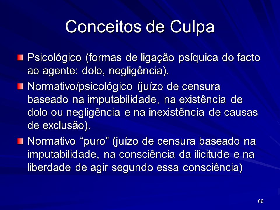 66 Conceitos de Culpa Psicológico (formas de ligação psíquica do facto ao agente: dolo, negligência). Normativo/psicológico (juízo de censura baseado