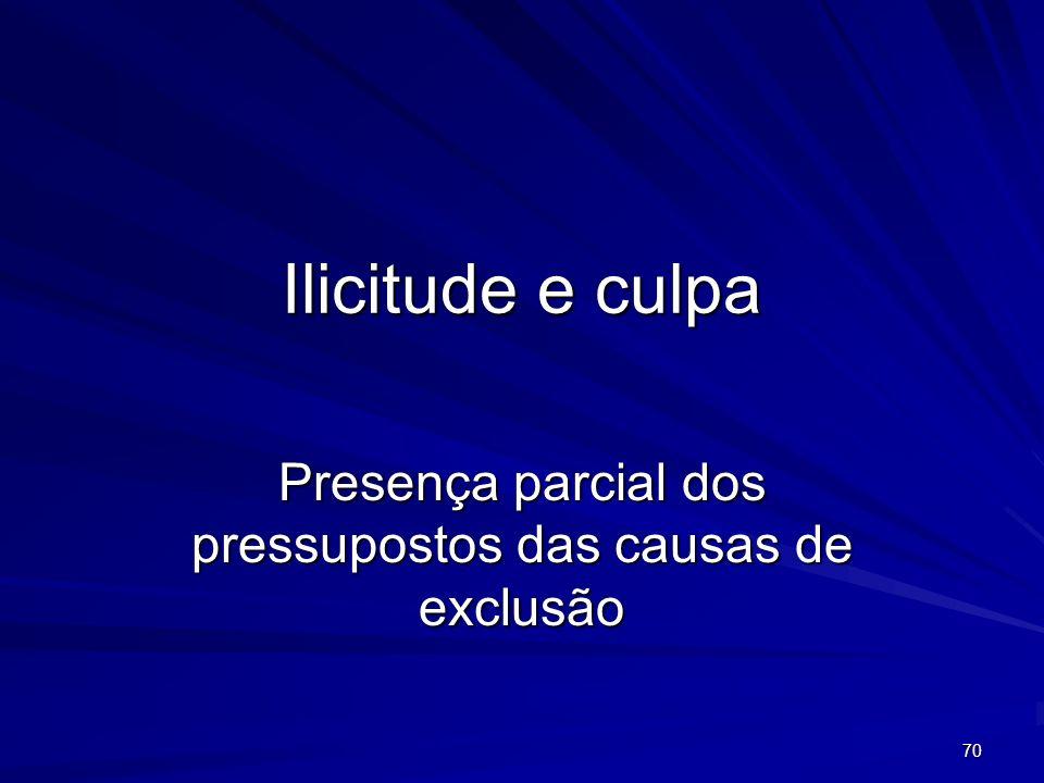 70 Ilicitude e culpa Presença parcial dos pressupostos das causas de exclusão