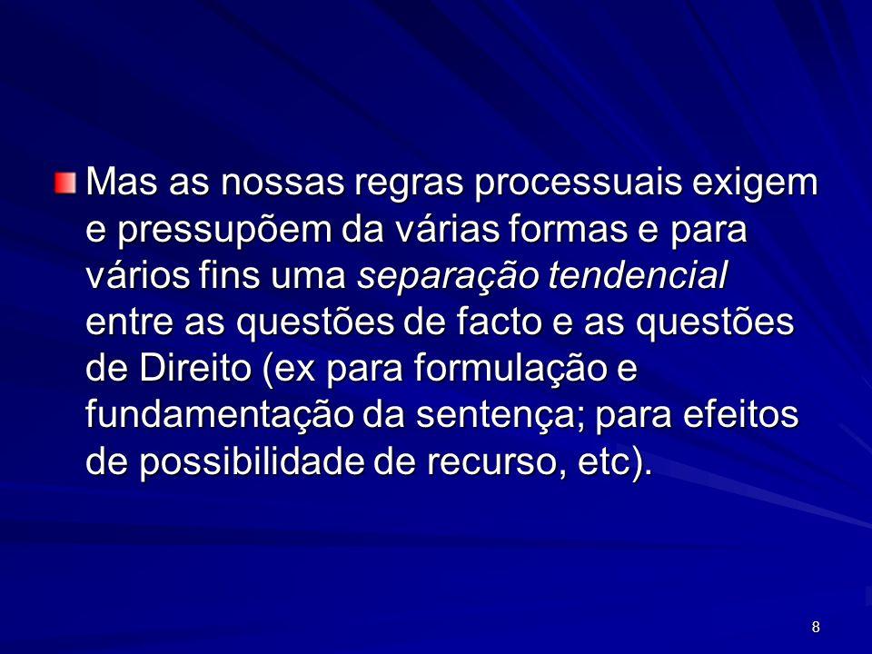 8 Mas as nossas regras processuais exigem e pressupõem da várias formas e para vários fins uma separação tendencial entre as questões de facto e as qu