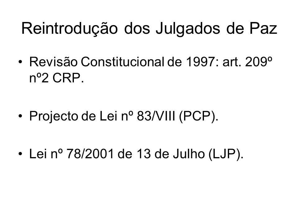Reintrodução dos Julgados de Paz Revisão Constitucional de 1997: art. 209º nº2 CRP. Projecto de Lei nº 83/VIII (PCP). Lei nº 78/2001 de 13 de Julho (L