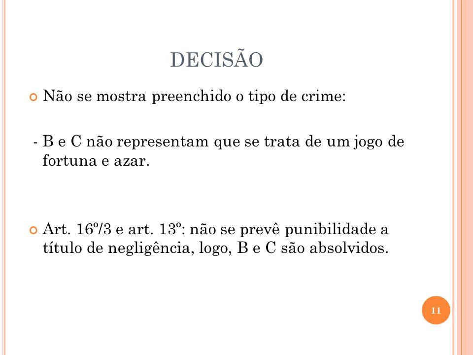 DECISÃO Não se mostra preenchido o tipo de crime: - B e C não representam que se trata de um jogo de fortuna e azar. Art. 16º/3 e art. 13º: não se pre