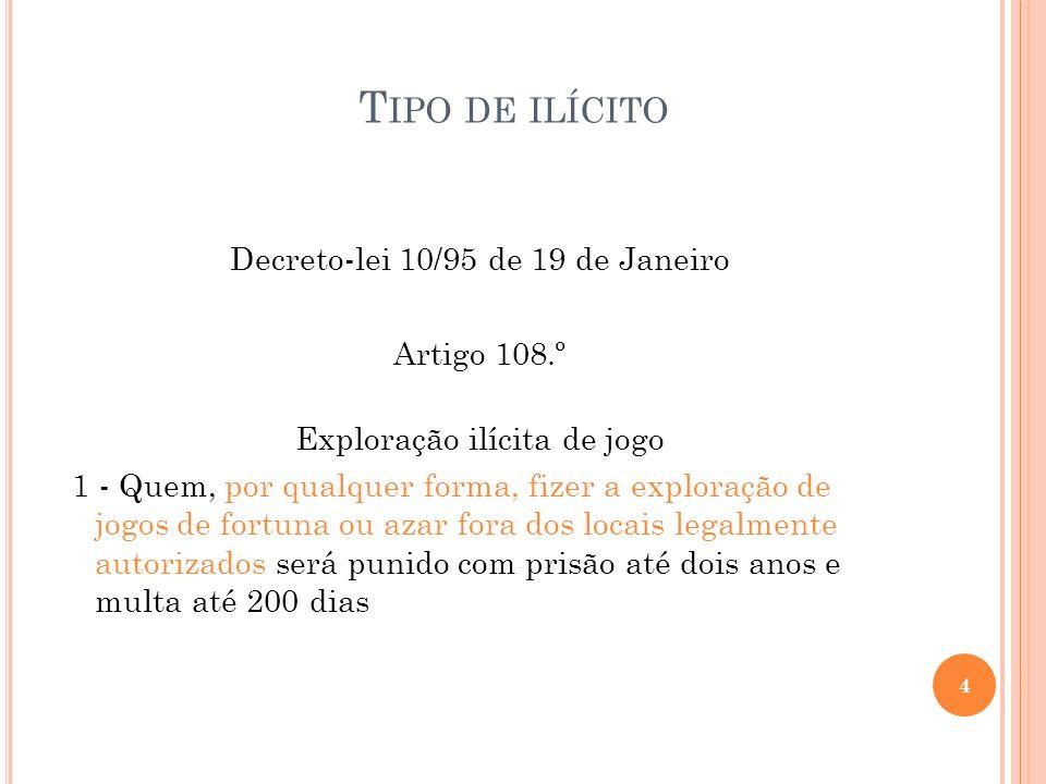 T IPO DE ILÍCITO Decreto-lei 10/95 de 19 de Janeiro Artigo 108.º Exploração ilícita de jogo 1 - Quem, por qualquer forma, fizer a exploração de jogos