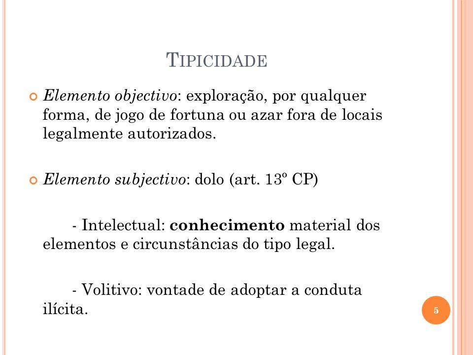 T IPICIDADE Elemento objectivo : exploração, por qualquer forma, de jogo de fortuna ou azar fora de locais legalmente autorizados. Elemento subjectivo