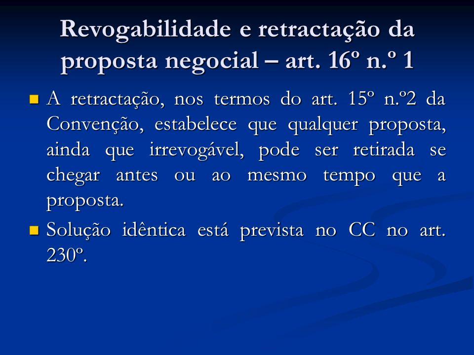 Revogabilidade e retractação da proposta negocial – art. 16º n.º 1 A retractação, nos termos do art. 15º n.º2 da Convenção, estabelece que qualquer pr
