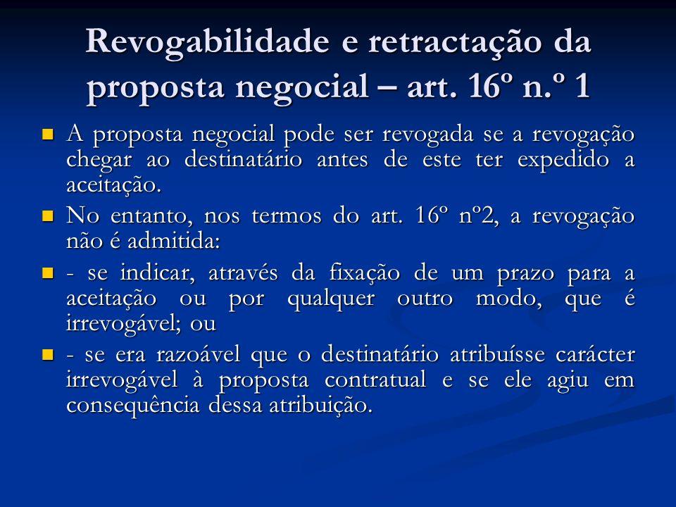 Revogabilidade e retractação da proposta negocial – art. 16º n.º 1 A proposta negocial pode ser revogada se a revogação chegar ao destinatário antes d