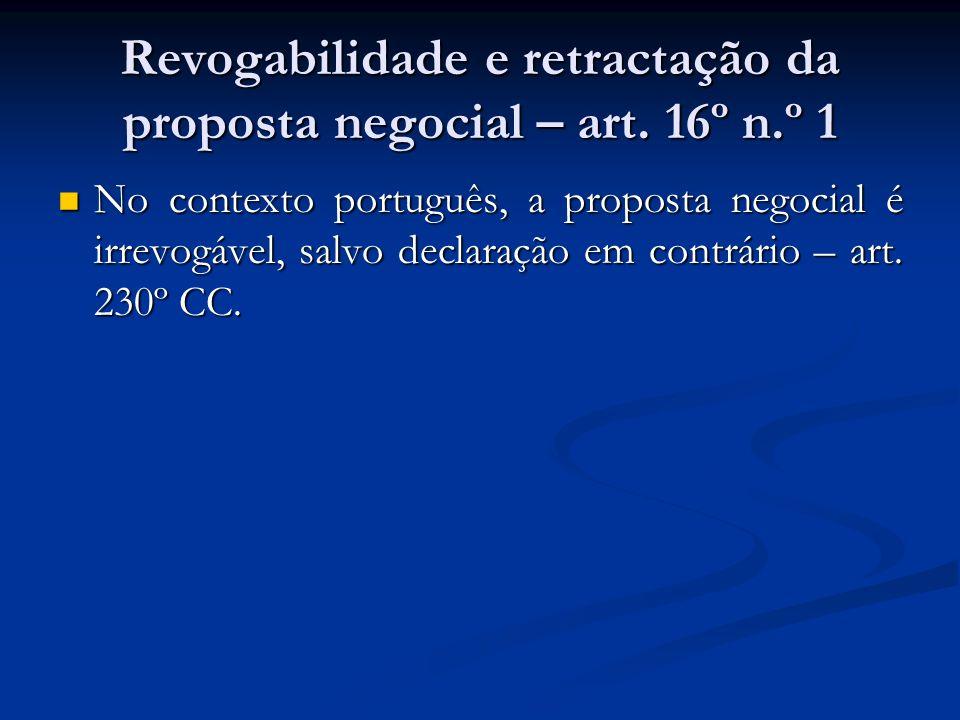 Revogabilidade e retractação da proposta negocial – art. 16º n.º 1 No contexto português, a proposta negocial é irrevogável, salvo declaração em contr