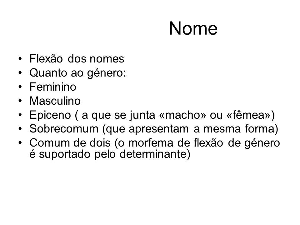 Nome Flexão dos nomes Quanto ao género: Feminino Masculino Epiceno ( a que se junta «macho» ou «fêmea») Sobrecomum (que apresentam a mesma forma) Comu