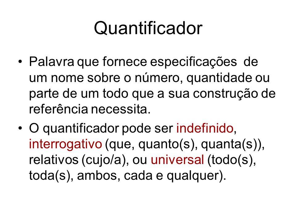Quantificador Palavra que fornece especificações de um nome sobre o número, quantidade ou parte de um todo que a sua construção de referência necessit