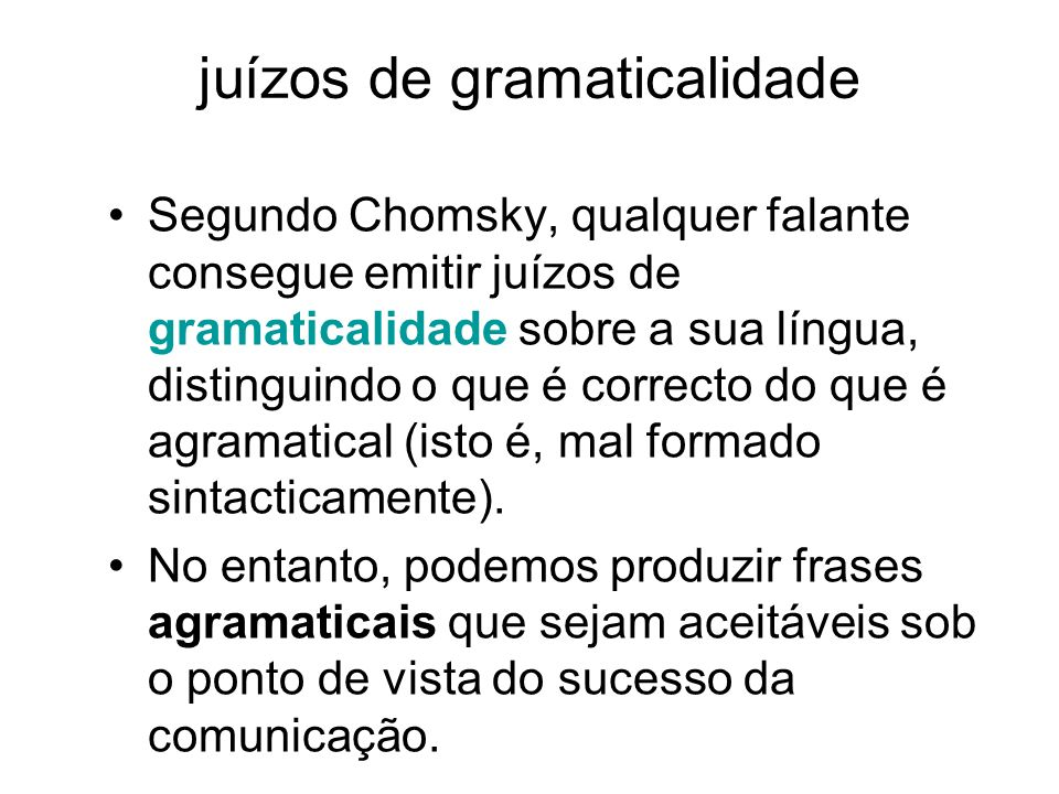 juízos de gramaticalidade Segundo Chomsky, qualquer falante consegue emitir juízos de gramaticalidade sobre a sua língua, distinguindo o que é correct