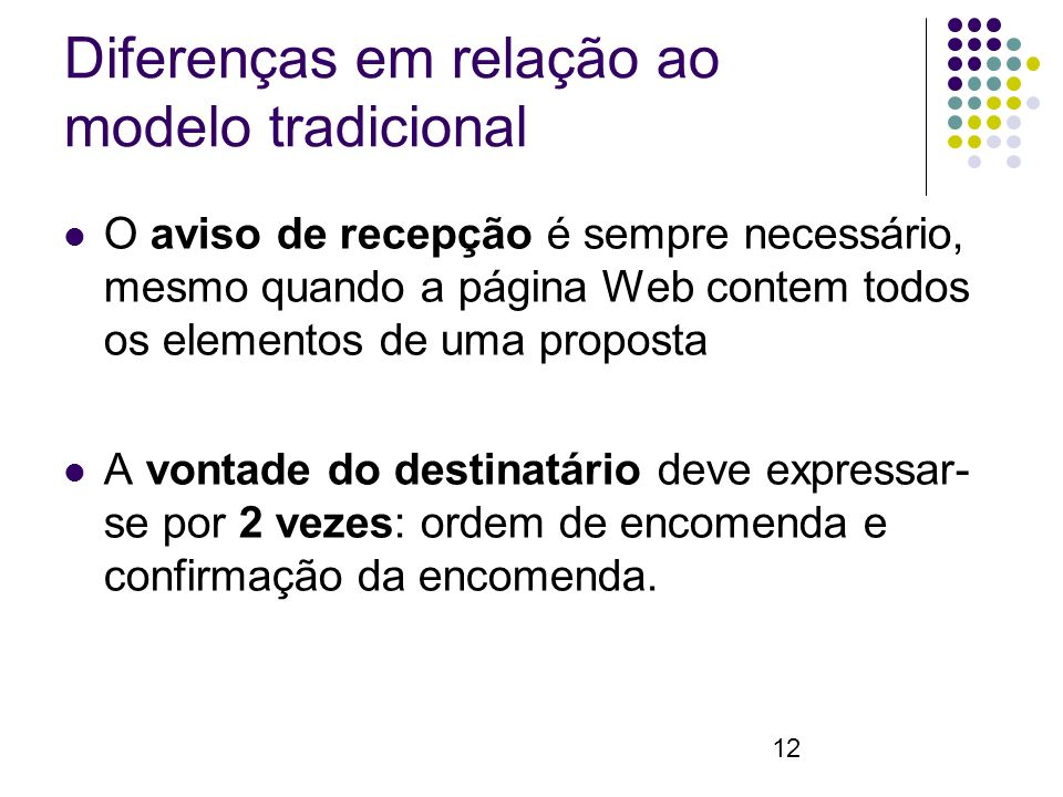 12 Diferenças em relação ao modelo tradicional O aviso de recepção é sempre necessário, mesmo quando a página Web contem todos os elementos de uma proposta A vontade do destinatário deve expressar- se por 2 vezes: ordem de encomenda e confirmação da encomenda.