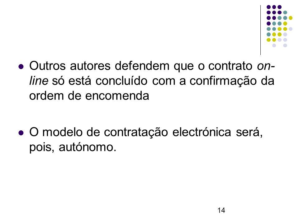 14 Outros autores defendem que o contrato on- line só está concluído com a confirmação da ordem de encomenda O modelo de contratação electrónica será, pois, autónomo.