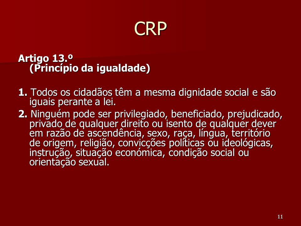 11 CRP Artigo 13.º (Princípio da igualdade) 1. Todos os cidadãos têm a mesma dignidade social e são iguais perante a lei. 2. Ninguém pode ser privileg