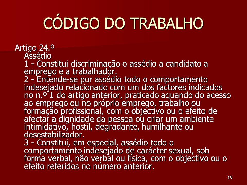 19 CÓDIGO DO TRABALHO Artigo 24.º Assédio 1 - Constitui discriminação o assédio a candidato a emprego e a trabalhador. 2 - Entende-se por assédio todo